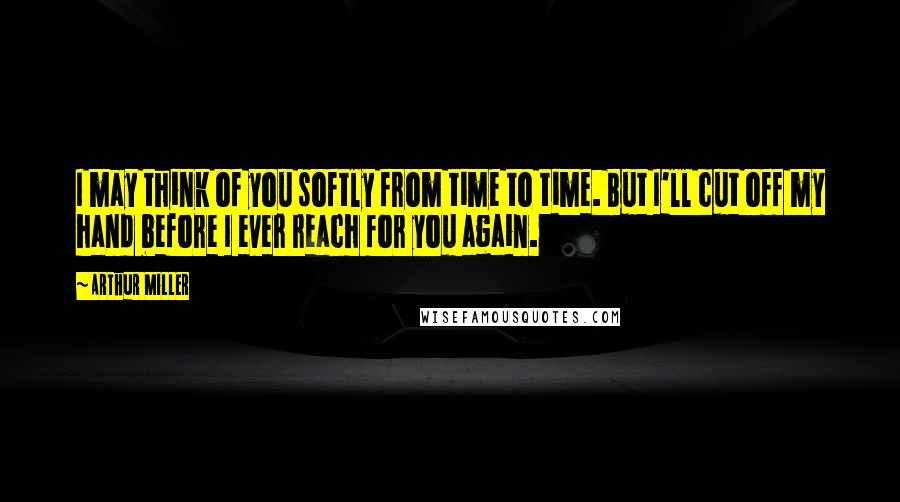 Arthur Miller quotes: I may think of you softly from time to time. But I'll cut off my hand before I ever reach for you again.