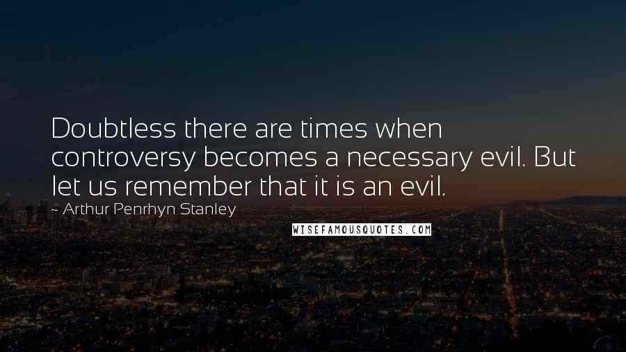 Arthur Penrhyn Stanley quotes: Doubtless there are times when controversy becomes a necessary evil. But let us remember that it is an evil.