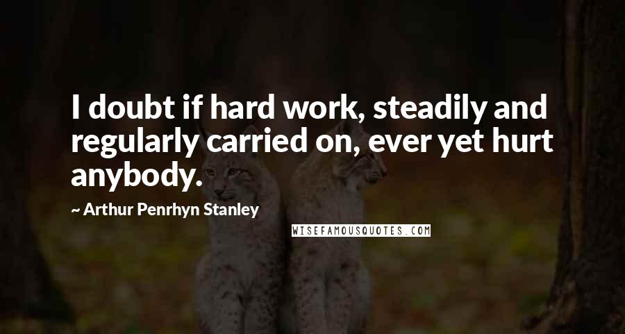 Arthur Penrhyn Stanley quotes: I doubt if hard work, steadily and regularly carried on, ever yet hurt anybody.
