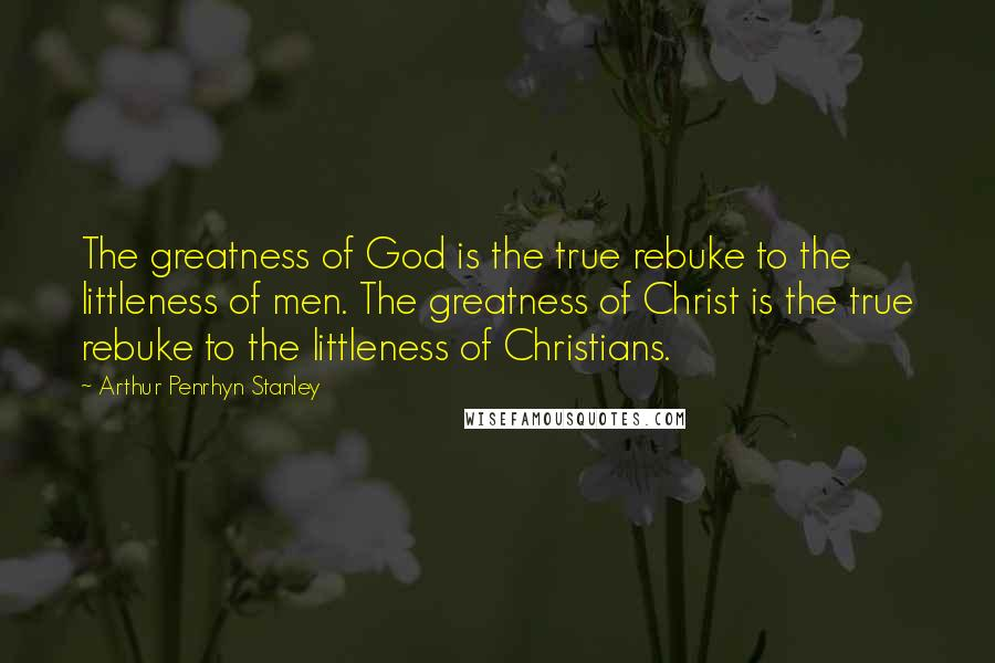 Arthur Penrhyn Stanley quotes: The greatness of God is the true rebuke to the littleness of men. The greatness of Christ is the true rebuke to the littleness of Christians.