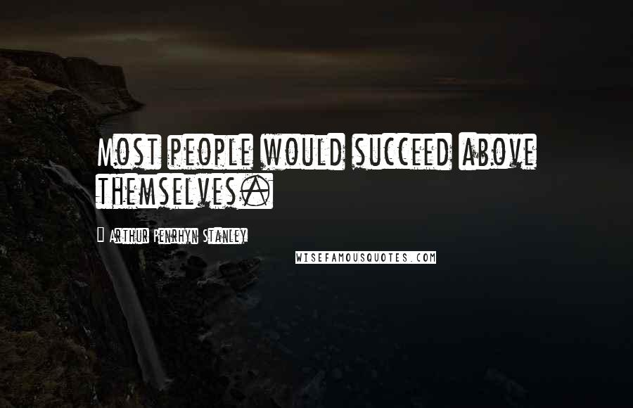 Arthur Penrhyn Stanley quotes: Most people would succeed above themselves.