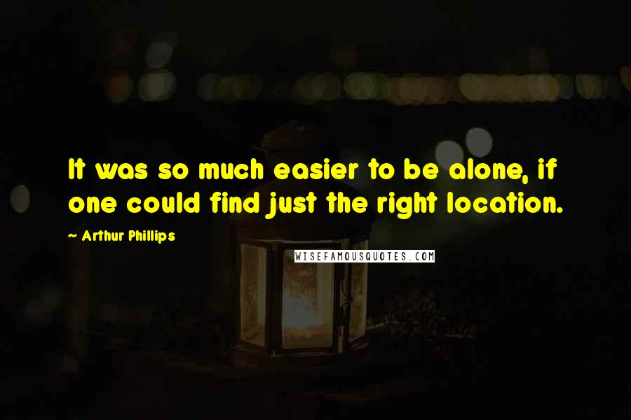 Arthur Phillips quotes: It was so much easier to be alone, if one could find just the right location.