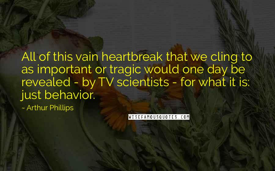 Arthur Phillips quotes: All of this vain heartbreak that we cling to as important or tragic would one day be revealed - by TV scientists - for what it is: just behavior.