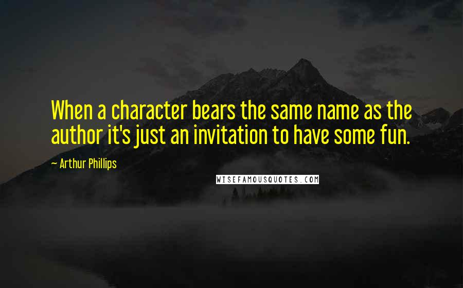 Arthur Phillips quotes: When a character bears the same name as the author it's just an invitation to have some fun.