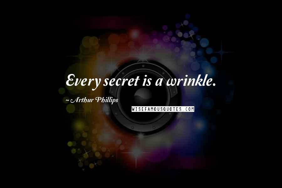 Arthur Phillips quotes: Every secret is a wrinkle.
