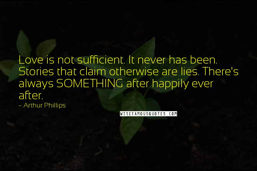 Arthur Phillips quotes: Love is not sufficient. It never has been. Stories that claim otherwise are lies. There's always SOMETHING after happily ever after.