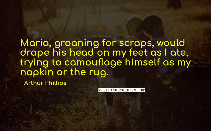Arthur Phillips quotes: Maria, groaning for scraps, would drape his head on my feet as I ate, trying to camouflage himself as my napkin or the rug.