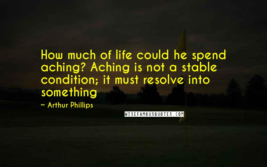 Arthur Phillips quotes: How much of life could he spend aching? Aching is not a stable condition; it must resolve into something