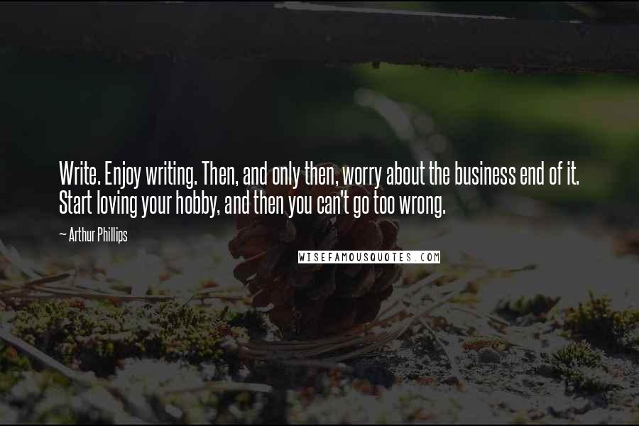 Arthur Phillips quotes: Write. Enjoy writing. Then, and only then, worry about the business end of it. Start loving your hobby, and then you can't go too wrong.