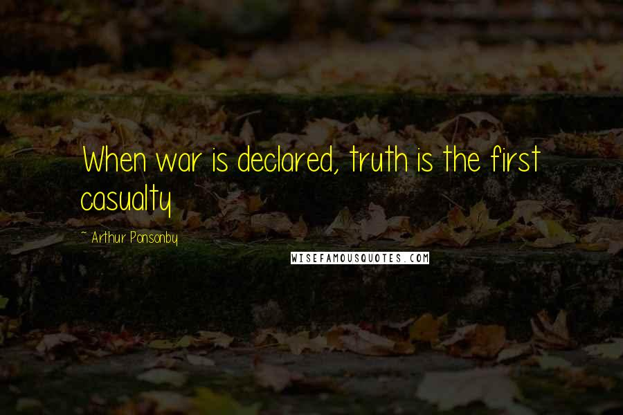 Arthur Ponsonby quotes: When war is declared, truth is the first casualty
