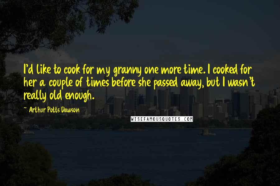 Arthur Potts Dawson quotes: I'd like to cook for my granny one more time. I cooked for her a couple of times before she passed away, but I wasn't really old enough.