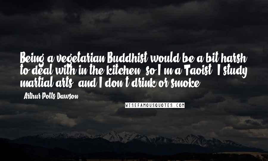 Arthur Potts Dawson quotes: Being a vegetarian Buddhist would be a bit harsh to deal with in the kitchen, so I'm a Taoist, I study martial arts, and I don't drink or smoke.
