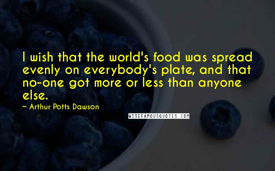 Arthur Potts Dawson quotes: I wish that the world's food was spread evenly on everybody's plate, and that no-one got more or less than anyone else.