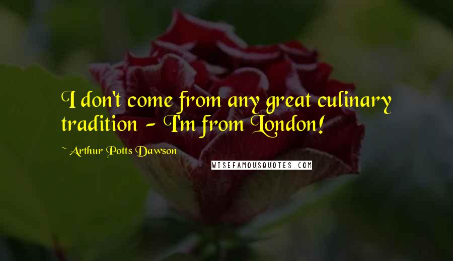 Arthur Potts Dawson quotes: I don't come from any great culinary tradition - I'm from London!