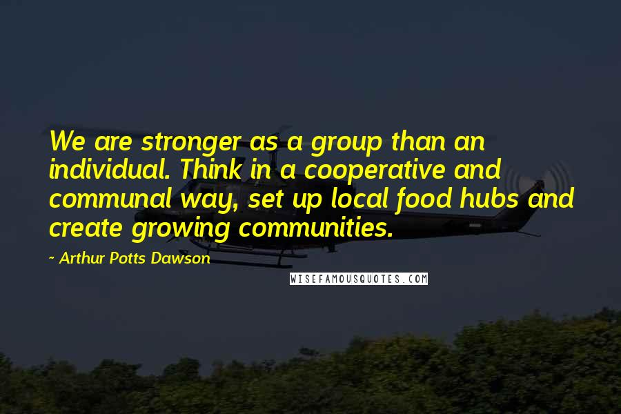 Arthur Potts Dawson quotes: We are stronger as a group than an individual. Think in a cooperative and communal way, set up local food hubs and create growing communities.