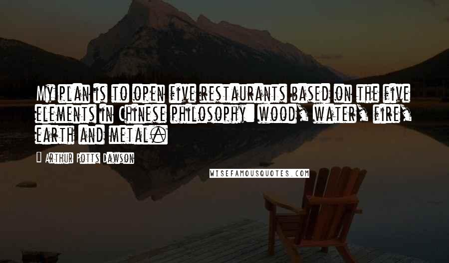 Arthur Potts Dawson quotes: My plan is to open five restaurants based on the five elements in Chinese philosophy: wood, water, fire, earth and metal.