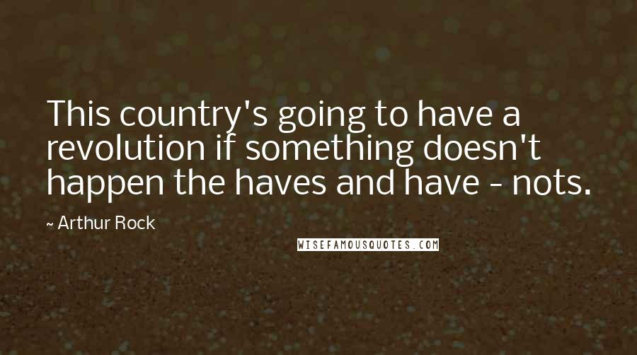 Arthur Rock quotes: This country's going to have a revolution if something doesn't happen the haves and have - nots.