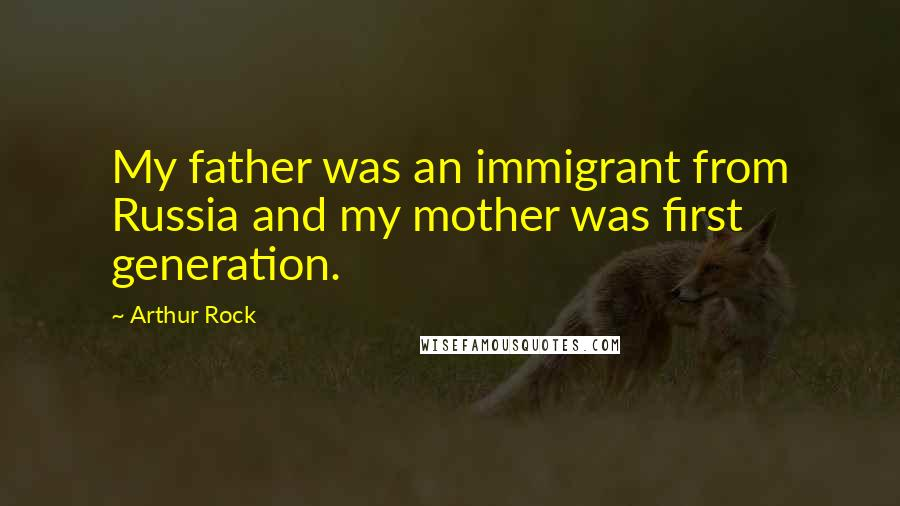 Arthur Rock quotes: My father was an immigrant from Russia and my mother was first generation.
