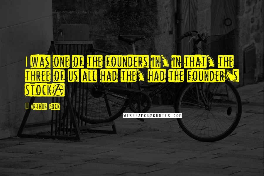 Arthur Rock quotes: I was one of the founders in, in that, the three of us all had the, had the founder's stock.