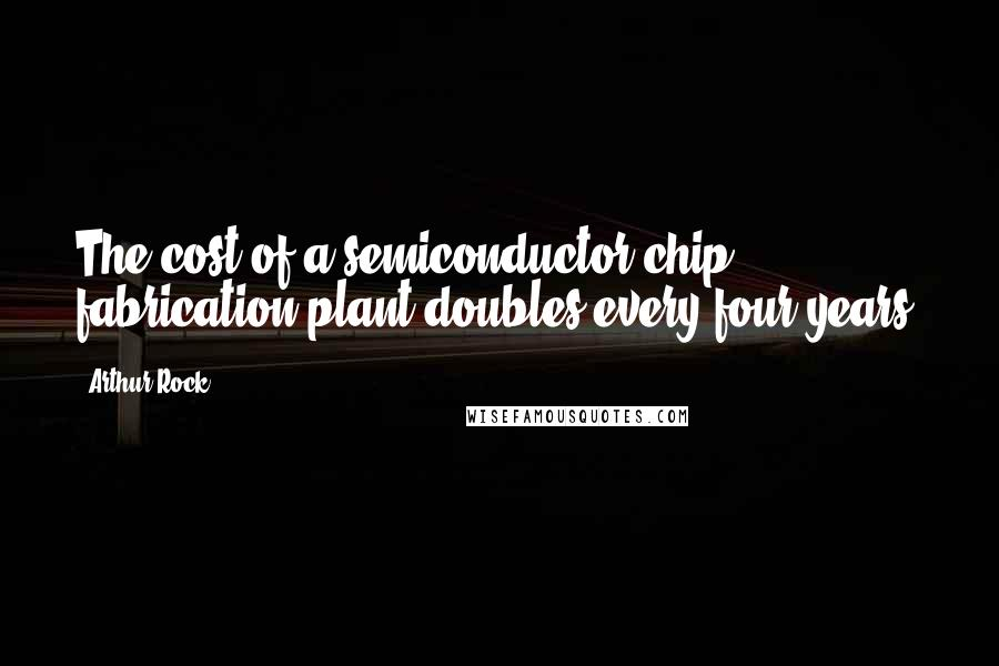 Arthur Rock quotes: The cost of a semiconductor chip fabrication plant doubles every four years.