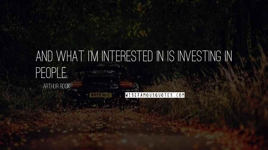 Arthur Rock quotes: And what I'm interested in is investing in people.