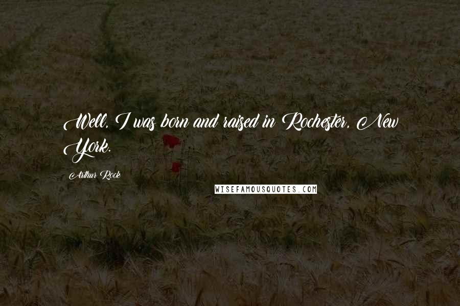 Arthur Rock quotes: Well, I was born and raised in Rochester, New York.