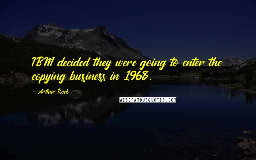 Arthur Rock quotes: IBM decided they were going to enter the copying business in 1968.