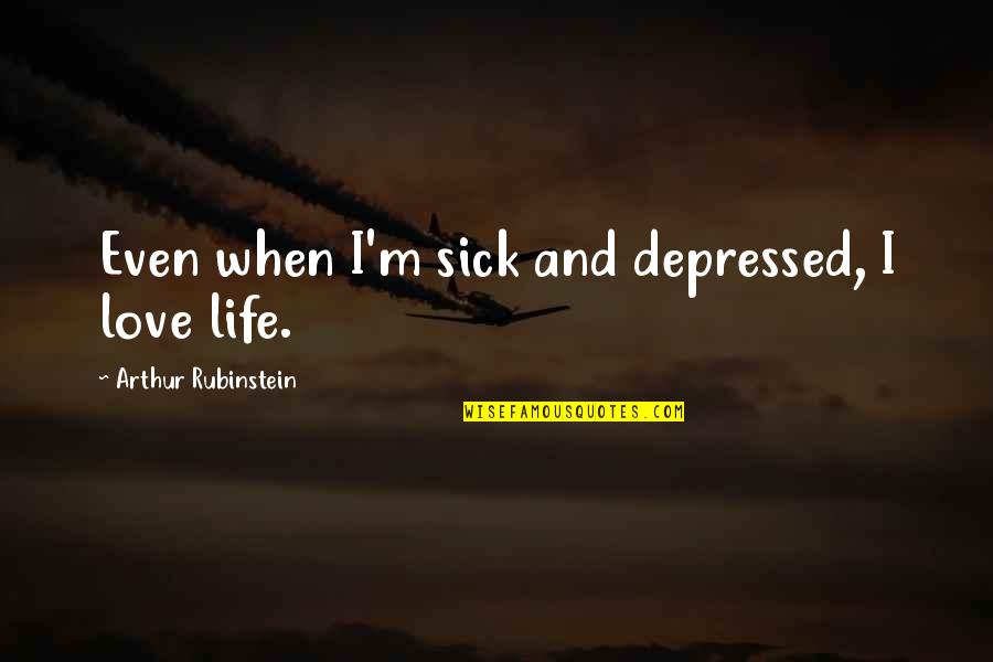 Arthur Rubinstein Quotes By Arthur Rubinstein: Even when I'm sick and depressed, I love