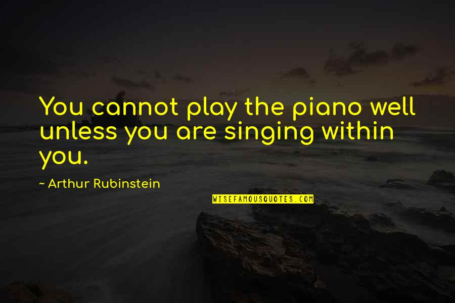 Arthur Rubinstein Quotes By Arthur Rubinstein: You cannot play the piano well unless you