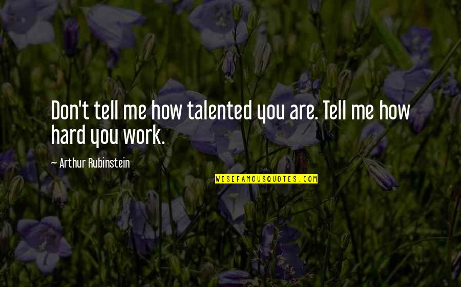 Arthur Rubinstein Quotes By Arthur Rubinstein: Don't tell me how talented you are. Tell