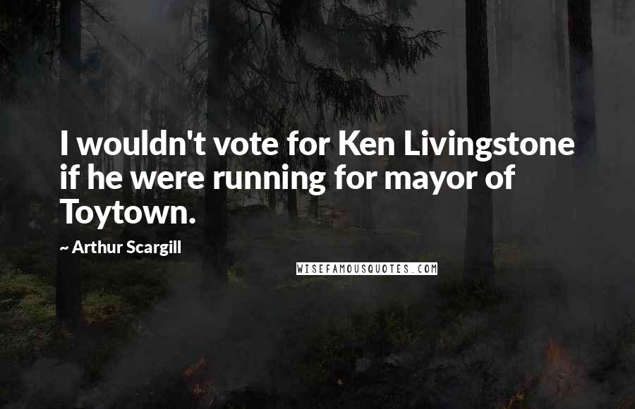 Arthur Scargill quotes: I wouldn't vote for Ken Livingstone if he were running for mayor of Toytown.
