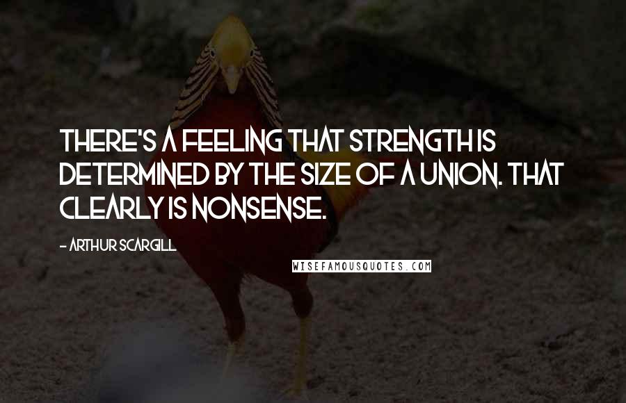 Arthur Scargill quotes: There's a feeling that strength is determined by the size of a union. That clearly is nonsense.