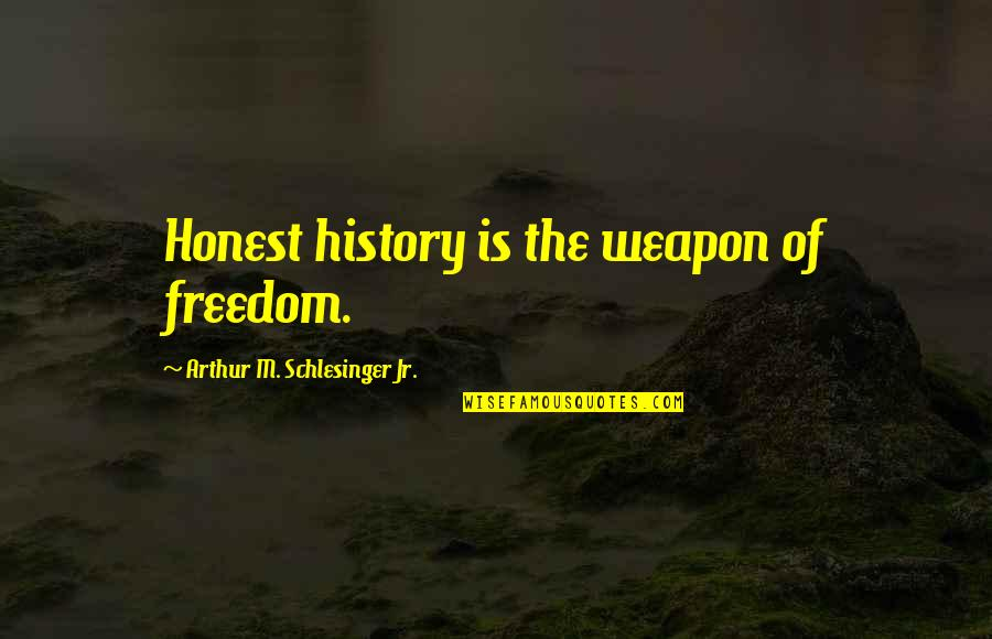 Arthur Schlesinger Quotes By Arthur M. Schlesinger Jr.: Honest history is the weapon of freedom.