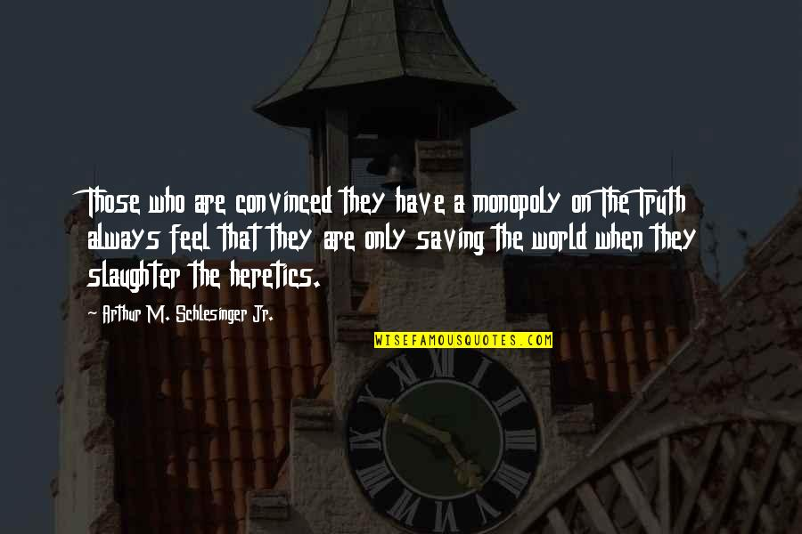 Arthur Schlesinger Quotes By Arthur M. Schlesinger Jr.: Those who are convinced they have a monopoly