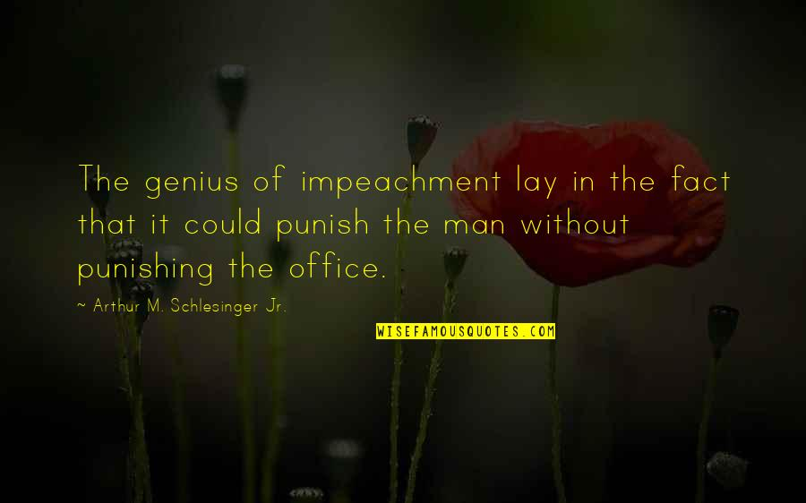 Arthur Schlesinger Quotes By Arthur M. Schlesinger Jr.: The genius of impeachment lay in the fact