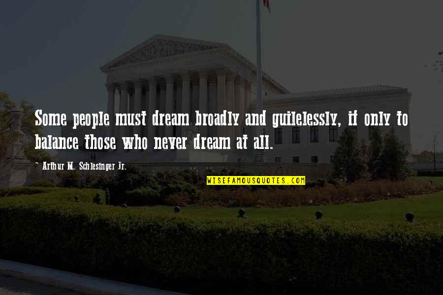 Arthur Schlesinger Quotes By Arthur M. Schlesinger Jr.: Some people must dream broadly and guilelessly, if