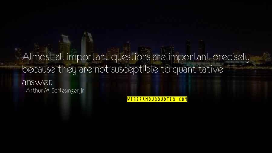 Arthur Schlesinger Quotes By Arthur M. Schlesinger Jr.: Almost all important questions are important precisely because