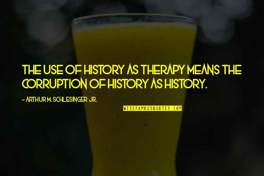 Arthur Schlesinger Quotes By Arthur M. Schlesinger Jr.: The use of history as therapy means the