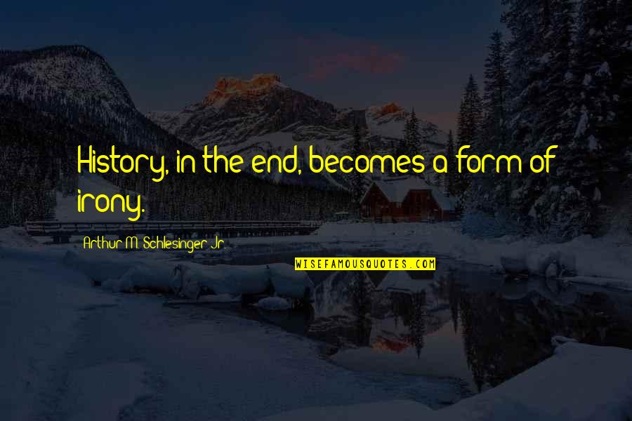 Arthur Schlesinger Quotes By Arthur M. Schlesinger Jr.: History, in the end, becomes a form of