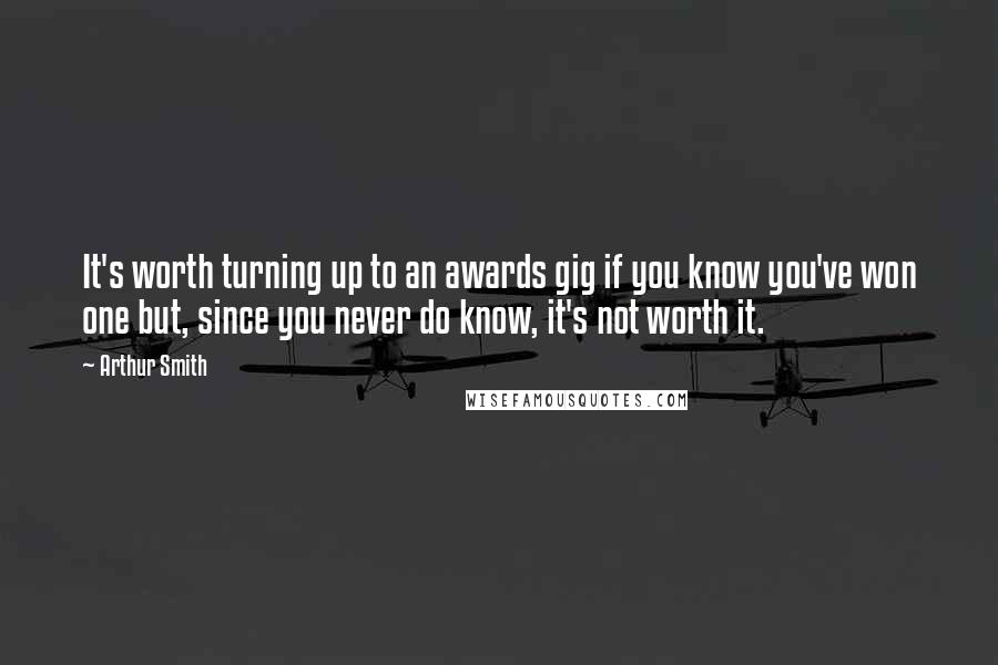 Arthur Smith quotes: It's worth turning up to an awards gig if you know you've won one but, since you never do know, it's not worth it.