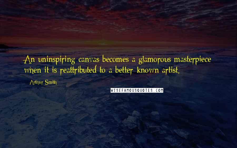 Arthur Smith quotes: An uninspiring canvas becomes a glamorous masterpiece when it is reattributed to a better-known artist.