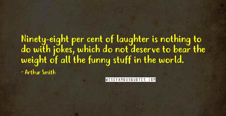 Arthur Smith quotes: Ninety-eight per cent of laughter is nothing to do with jokes, which do not deserve to bear the weight of all the funny stuff in the world.
