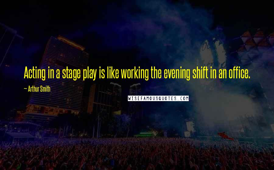 Arthur Smith quotes: Acting in a stage play is like working the evening shift in an office.