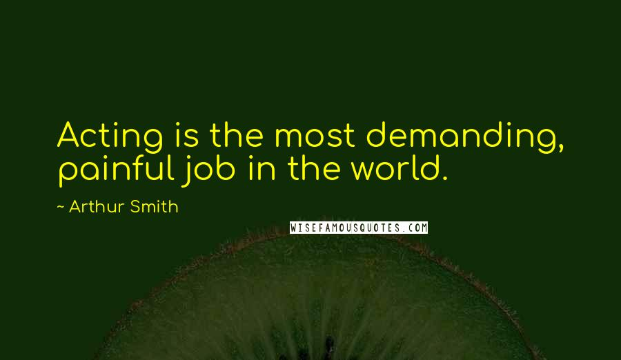 Arthur Smith quotes: Acting is the most demanding, painful job in the world.