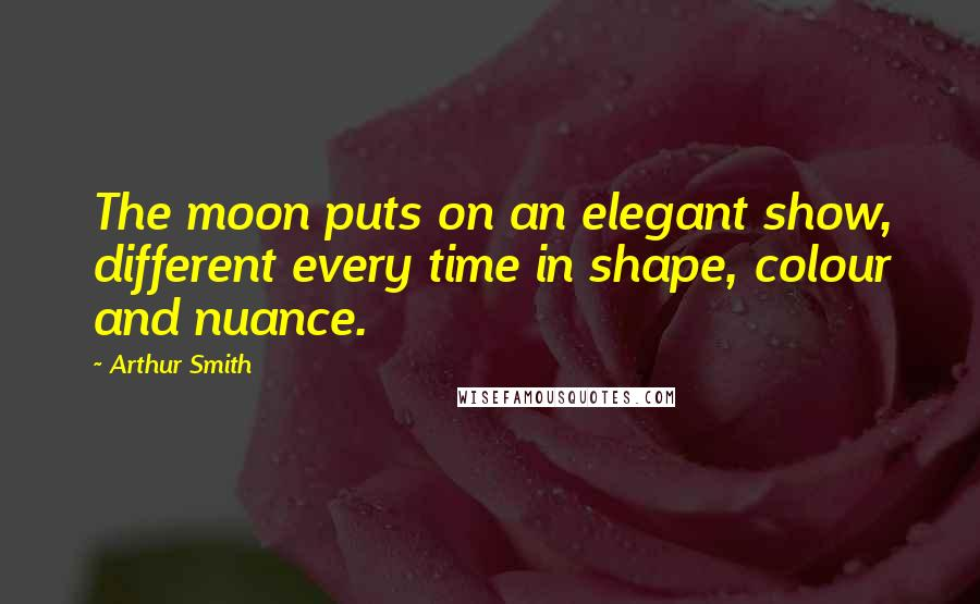Arthur Smith quotes: The moon puts on an elegant show, different every time in shape, colour and nuance.