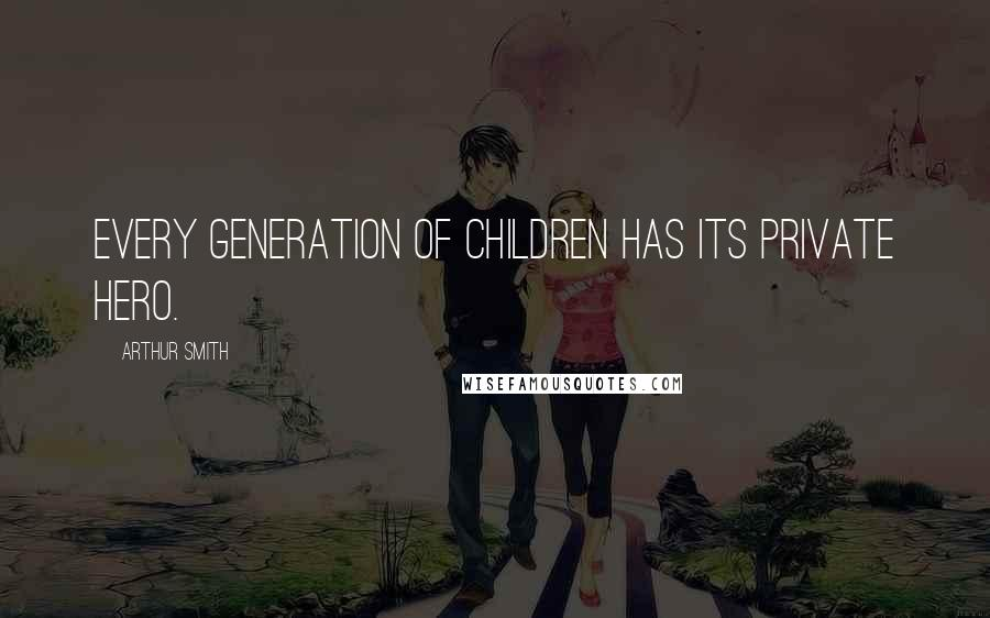Arthur Smith quotes: Every generation of children has its private hero.