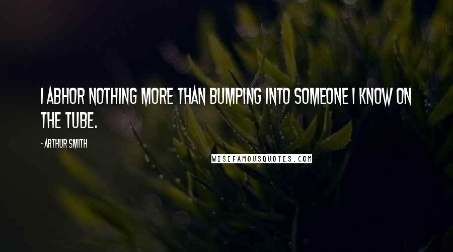 Arthur Smith quotes: I abhor nothing more than bumping into someone I know on the Tube.