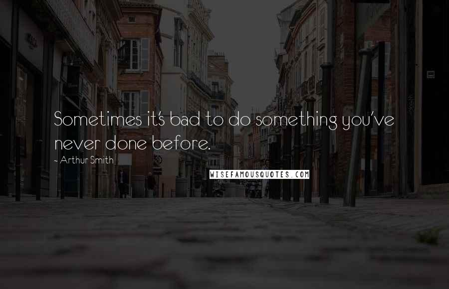Arthur Smith quotes: Sometimes it's bad to do something you've never done before.