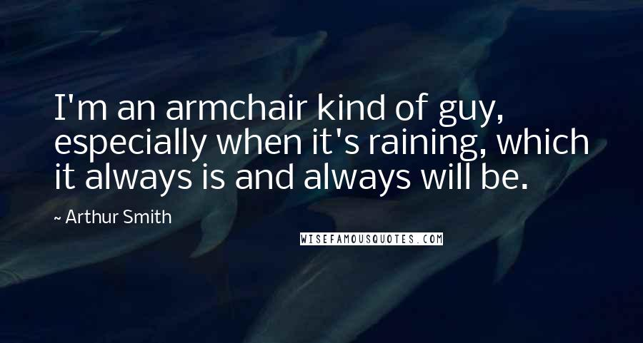 Arthur Smith quotes: I'm an armchair kind of guy, especially when it's raining, which it always is and always will be.