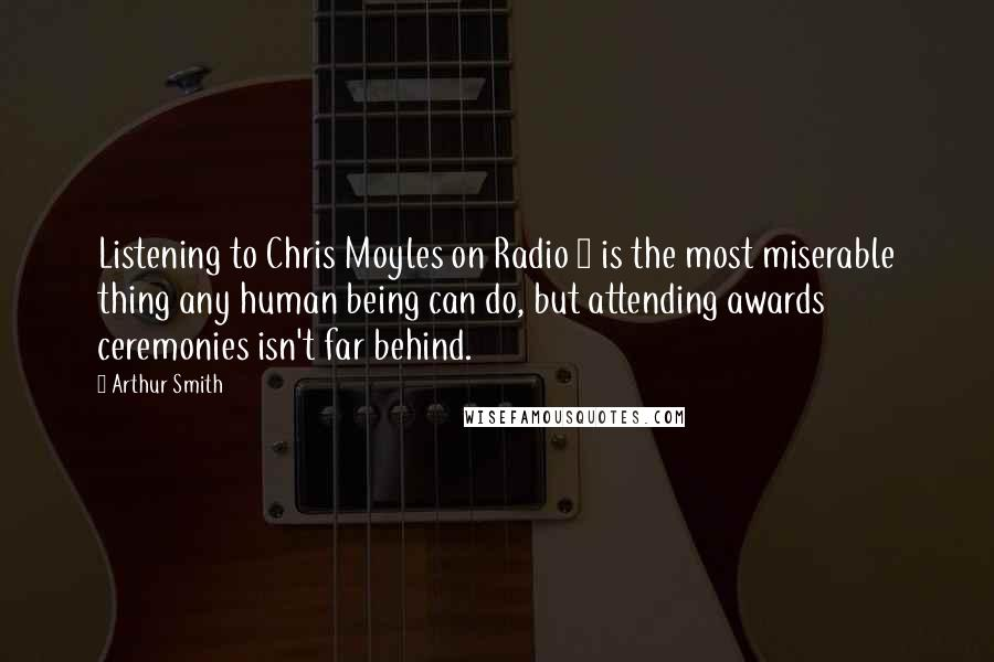 Arthur Smith quotes: Listening to Chris Moyles on Radio 1 is the most miserable thing any human being can do, but attending awards ceremonies isn't far behind.